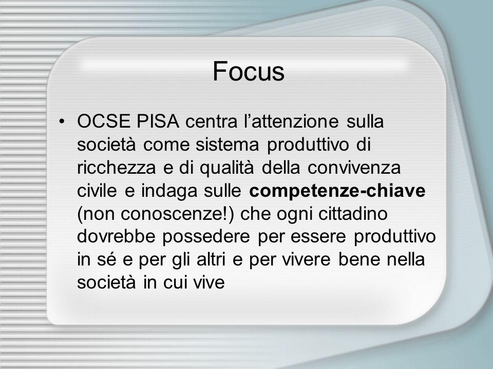 Focus OCSE PISA centra lattenzione sulla società come sistema produttivo di ricchezza e di qualità della convivenza civile e indaga sulle competenze-chiave (non conoscenze!) che ogni cittadino dovrebbe possedere per essere produttivo in sé e per gli altri e per vivere bene nella società in cui vive