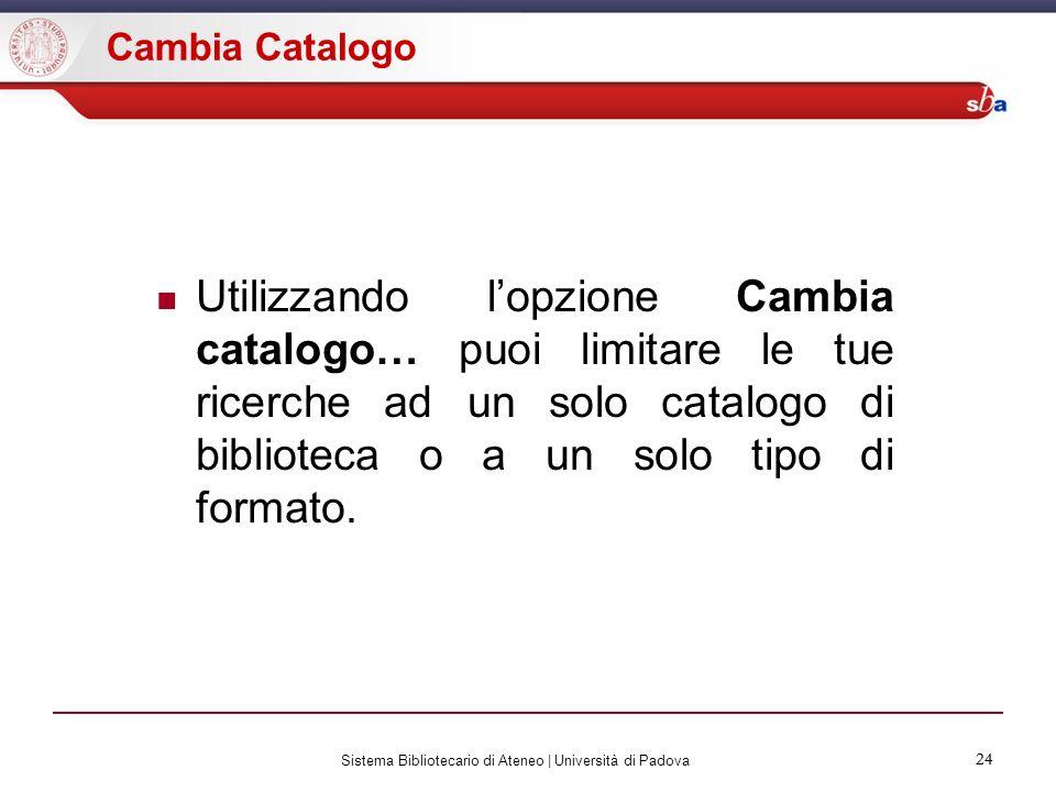 24 Sistema Bibliotecario di Ateneo | Università di Padova 24 Cambia Catalogo Utilizzando lopzione Cambia catalogo… puoi limitare le tue ricerche ad un