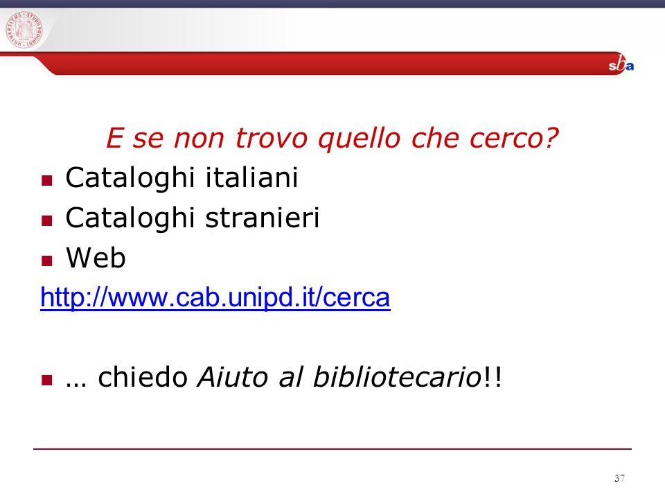 37 E se non trovo quello che cerco? Cataloghi italiani Cataloghi stranieri Web http://www.cab.unipd.it/cerca … chiedo Aiuto al bibliotecario!!