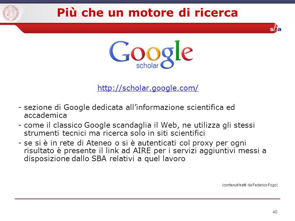40 Più che un motore di ricerca http://scholar.google.com/ - sezione di Google dedicata allinformazione scientifica ed accademica - come il classico G