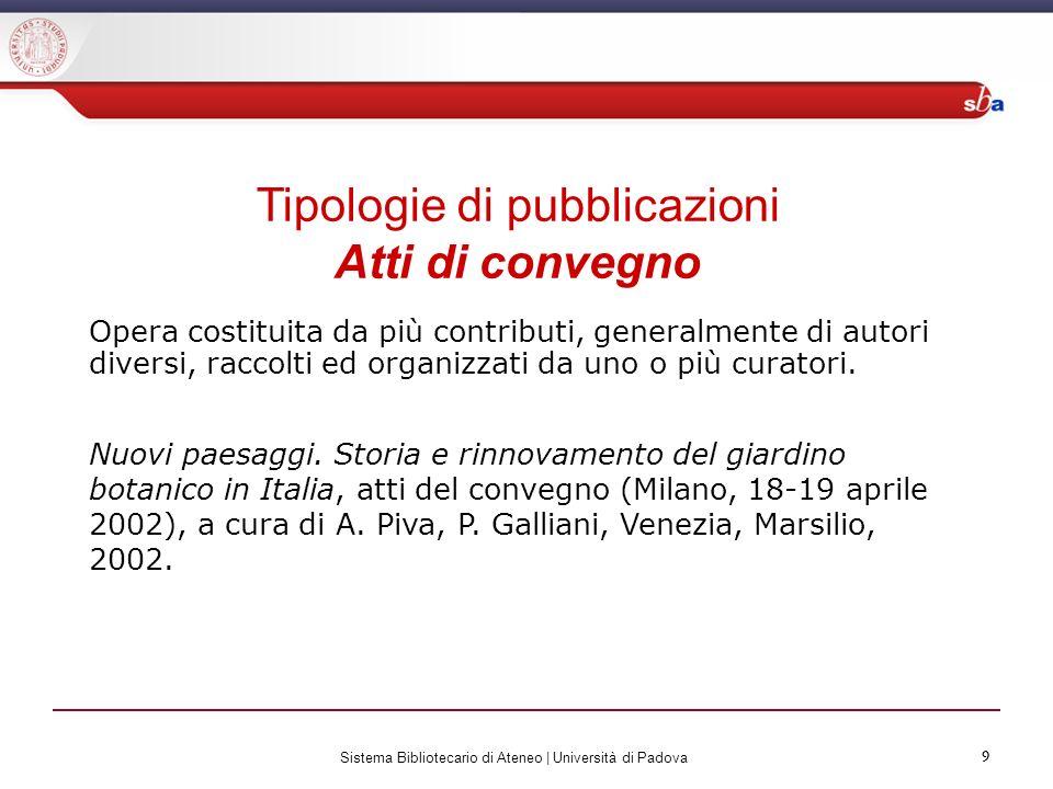 9 Sistema Bibliotecario di Ateneo | Università di Padova 9 Tipologie di pubblicazioni Atti di convegno Opera costituita da più contributi, generalment