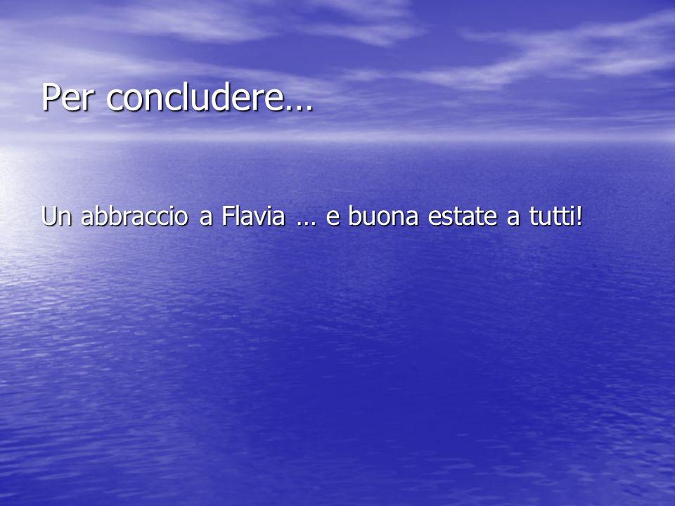 Per concludere… Per concludere… Un abbraccio a Flavia … e buona estate a tutti!