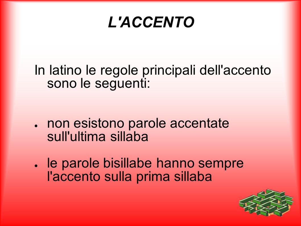 L'ACCENTO In latino le regole principali dell'accento sono le seguenti: non esistono parole accentate sull'ultima sillaba le parole bisillabe hanno se