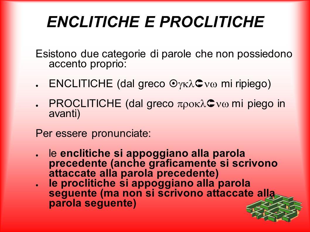 ENCLITICHE E PROCLITICHE Esistono due categorie di parole che non possiedono accento proprio: ENCLITICHE (dal greco mi ripiego) PROCLITICHE (dal greco