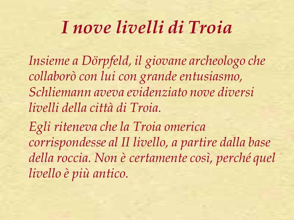I nove livelli di Troia Insieme a Dörpfeld, il giovane archeologo che collaborò con lui con grande entusiasmo, Schliemann aveva evidenziato nove diver