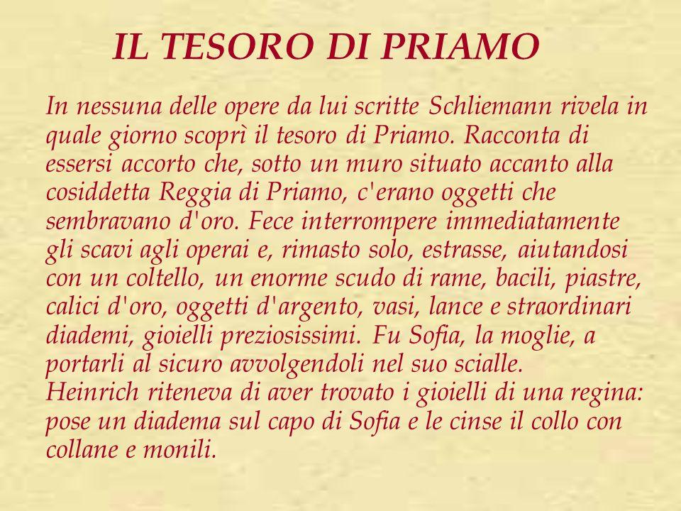 IL TESORO DI PRIAMO In nessuna delle opere da lui scritte Schliemann rivela in quale giorno scoprì il tesoro di Priamo. Racconta di essersi accorto ch