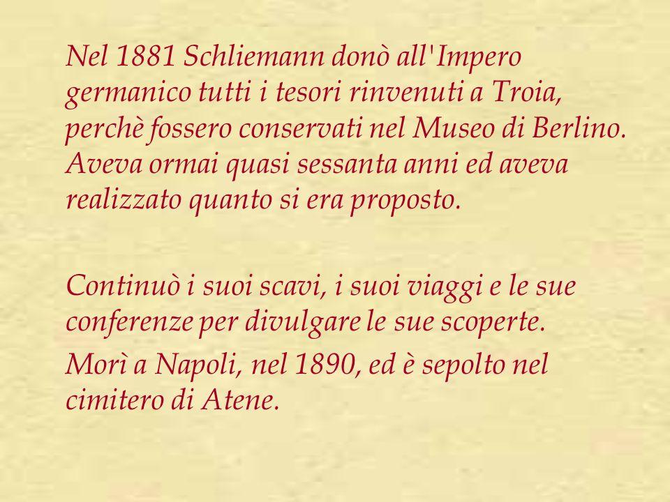 Nel 1881 Schliemann donò all'Impero germanico tutti i tesori rinvenuti a Troia, perchè fossero conservati nel Museo di Berlino. Aveva ormai quasi sess