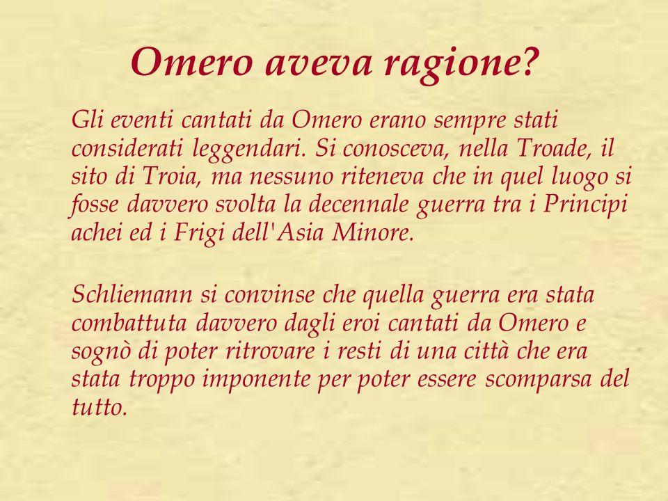 Omero aveva ragione? Gli eventi cantati da Omero erano sempre stati considerati leggendari. Si conosceva, nella Troade, il sito di Troia, ma nessuno r