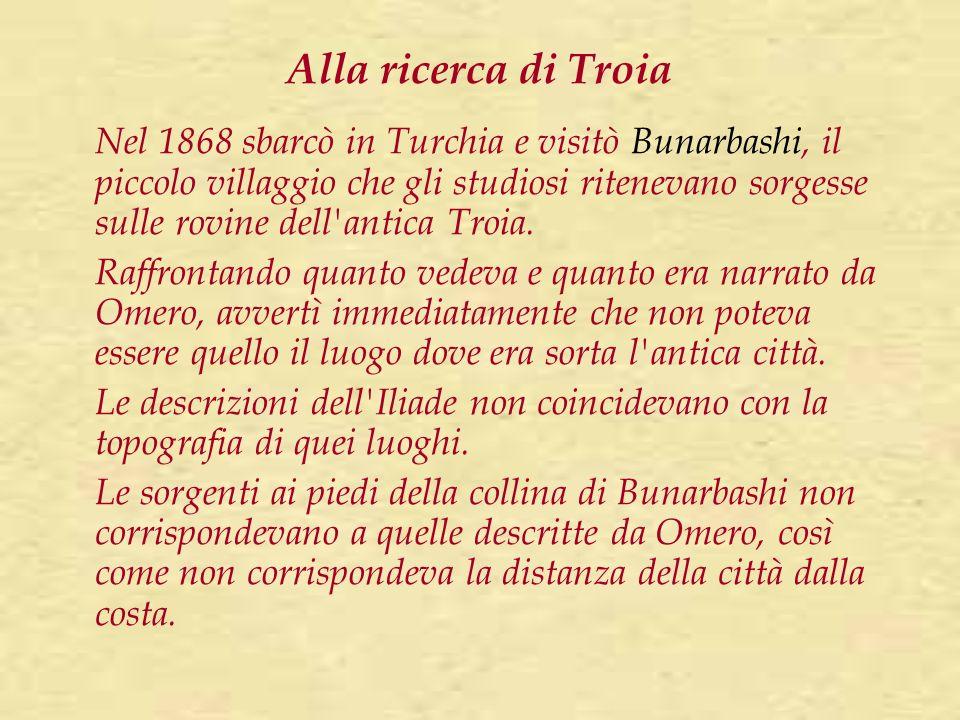 Alla ricerca di Troia Nel 1868 sbarcò in Turchia e visitò Bunarbashi, il piccolo villaggio che gli studiosi ritenevano sorgesse sulle rovine dell'anti