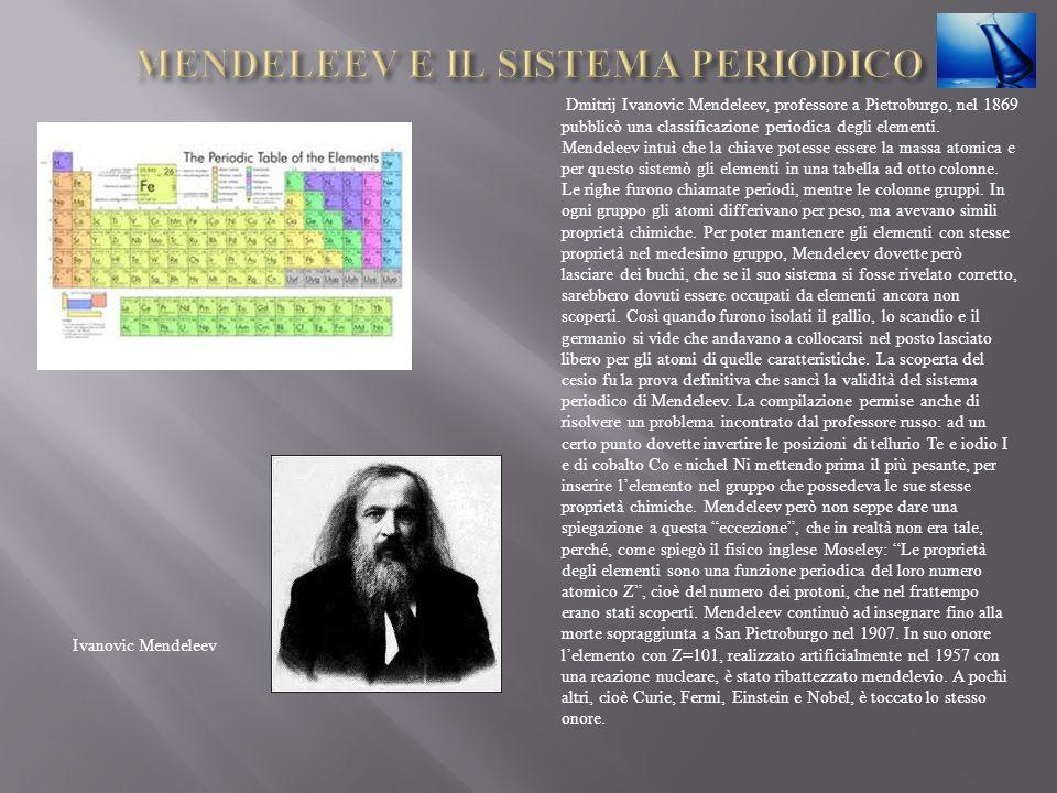 Dmitrij Ivanovic Mendeleev, professore a Pietroburgo, nel 1869 pubblicò una classificazione periodica degli elementi. Mendeleev intuì che la chiave po