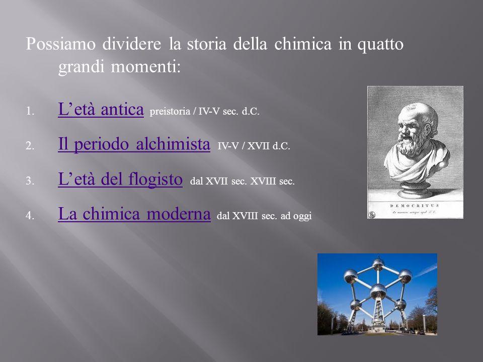 Possiamo dividere la storia della chimica in quatto grandi momenti: 1. Letà antica preistoria / IV-V sec. d.C. Letà antica 2. Il periodo alchimista IV