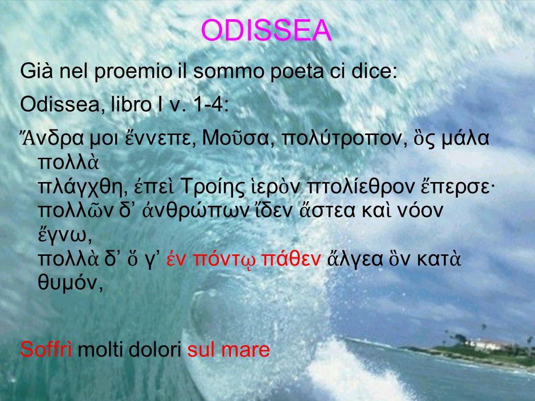 ODISSEA Già nel proemio il sommo poeta ci dice: Odissea, libro I v. 1-4: νδρα μοι ννεπε, Μο σα, πολύτροπον, ς μάλα πολλ πλάγχθη, πε Τροίης ερ ν πτολίε