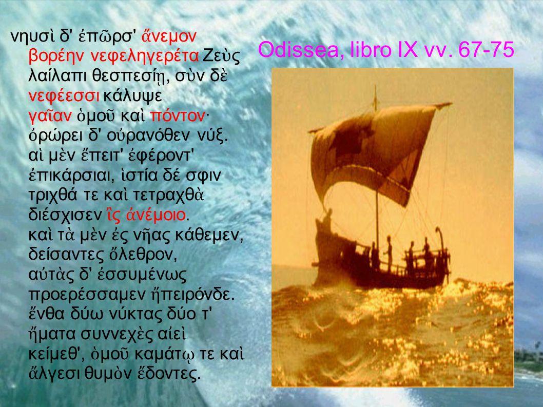 Odissea, libro IX vv. 67-75 νηυσ δ' π ρσ' νεμον βορέην νεφεληγερέτα Ζε ς λαίλαπι θεσπεσί, σ ν δ νεφέεσσι κάλυψε γα αν μο κα πόντον· ρώρει δ' ο ρανόθεν