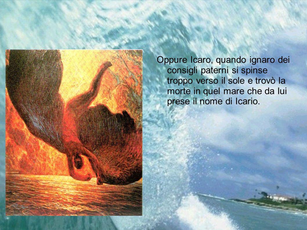 Oppure Icaro, quando ignaro dei consigli paterni si spinse troppo verso il sole e trovò la morte in quel mare che da lui prese il nome di Icario.