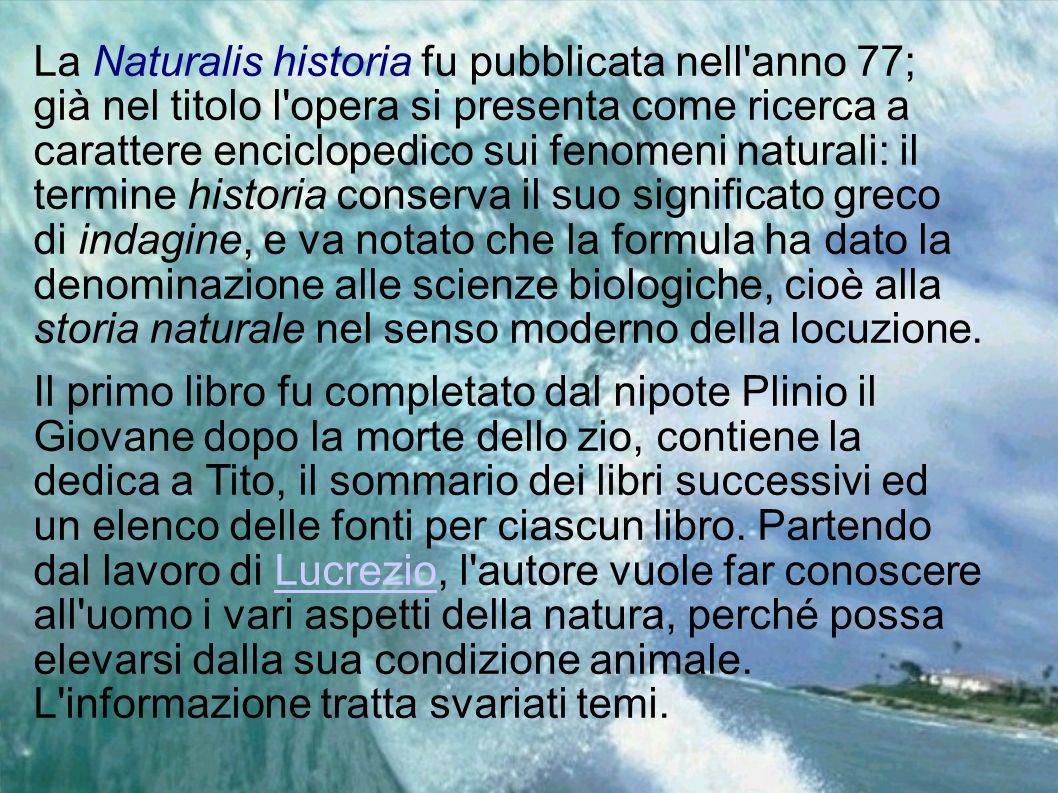 La Naturalis historia fu pubblicata nell'anno 77; già nel titolo l'opera si presenta come ricerca a carattere enciclopedico sui fenomeni naturali: il