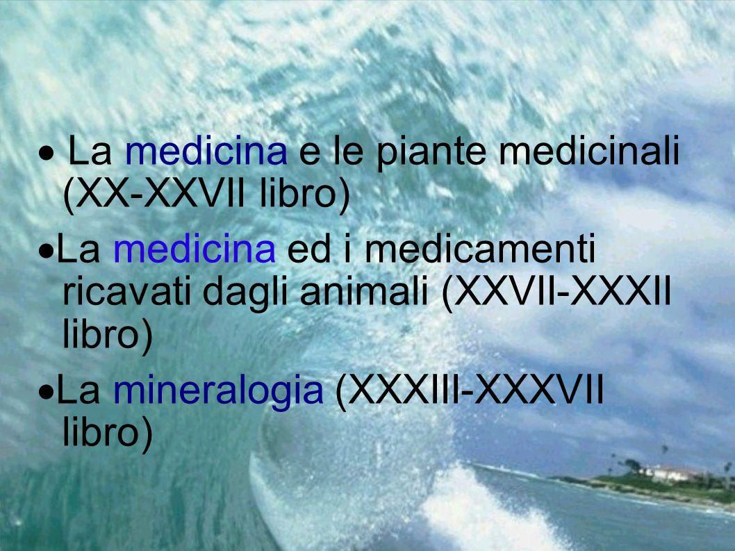 La medicina e le piante medicinali (XX-XXVII libro) La medicina ed i medicamenti ricavati dagli animali (XXVII-XXXII libro) La mineralogia (XXXIII-XXX