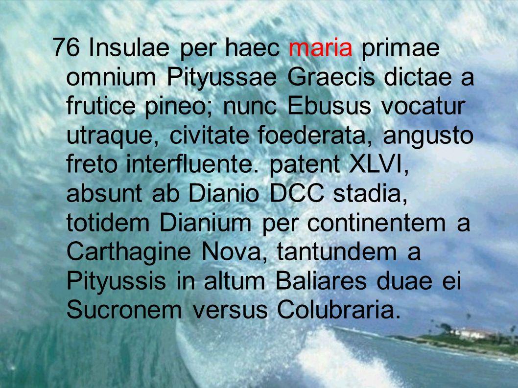 76 Insulae per haec maria primae omnium Pityussae Graecis dictae a frutice pineo; nunc Ebusus vocatur utraque, civitate foederata, angusto freto inter