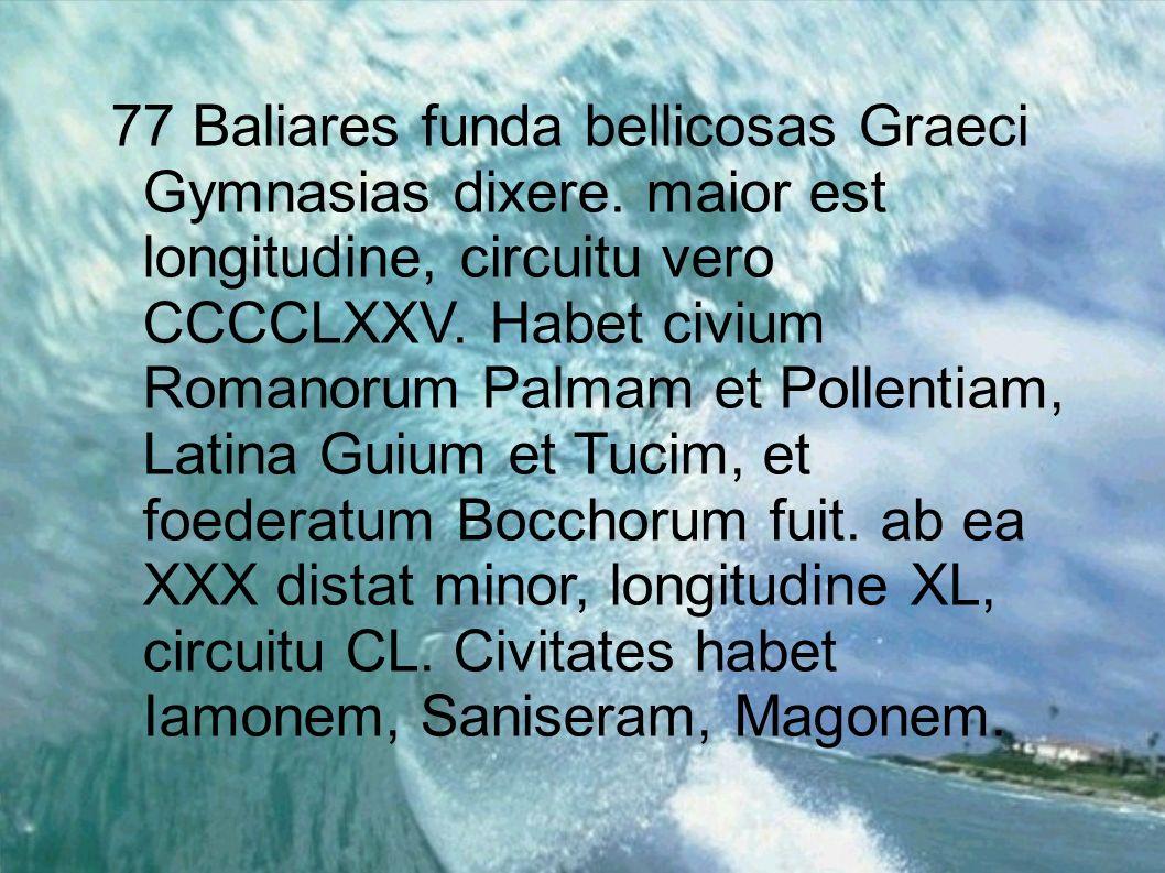 77 Baliares funda bellicosas Graeci Gymnasias dixere. maior est longitudine, circuitu vero CCCCLXXV. Habet civium Romanorum Palmam et Pollentiam, Lati