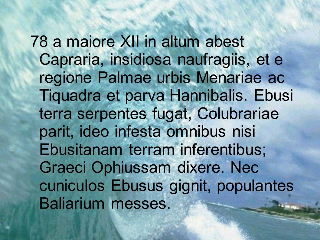 78 a maiore XII in altum abest Capraria, insidiosa naufragiis, et e regione Palmae urbis Menariae ac Tiquadra et parva Hannibalis. Ebusi terra serpent