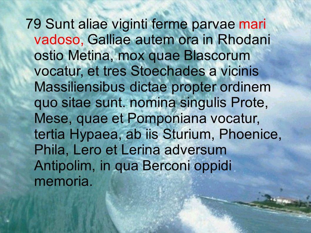 79 Sunt aliae viginti ferme parvae mari vadoso, Galliae autem ora in Rhodani ostio Metina, mox quae Blascorum vocatur, et tres Stoechades a vicinis Ma