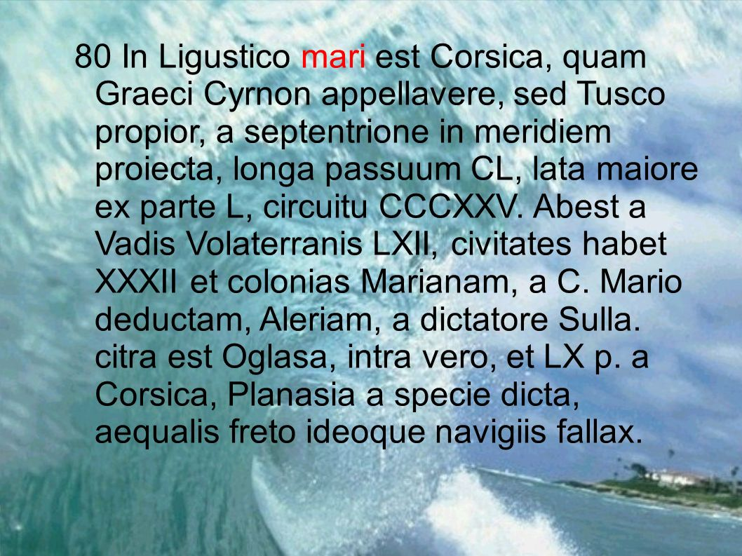 80 In Ligustico mari est Corsica, quam Graeci Cyrnon appellavere, sed Tusco propior, a septentrione in meridiem proiecta, longa passuum CL, lata maior