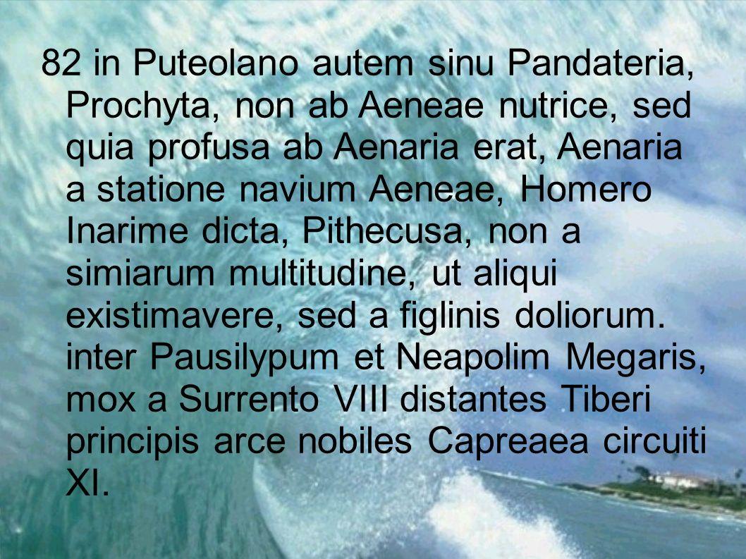 82 in Puteolano autem sinu Pandateria, Prochyta, non ab Aeneae nutrice, sed quia profusa ab Aenaria erat, Aenaria a statione navium Aeneae, Homero Ina