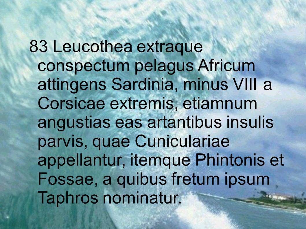 83 Leucothea extraque conspectum pelagus Africum attingens Sardinia, minus VIII a Corsicae extremis, etiamnum angustias eas artantibus insulis parvis,