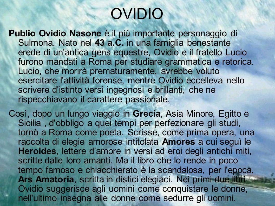 OVIDIO Publio Ovidio Nasone è il più importante personaggio di Sulmona. Nato nel 43 a.C. in una famiglia benestante erede di un'antica gens equestre,