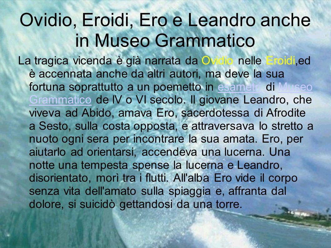 Ovidio, Eroidi, Ero e Leandro anche in Museo Grammatico La tragica vicenda è già narrata da Ovidio nelle Eroidi,ed è accennata anche da altri autori,