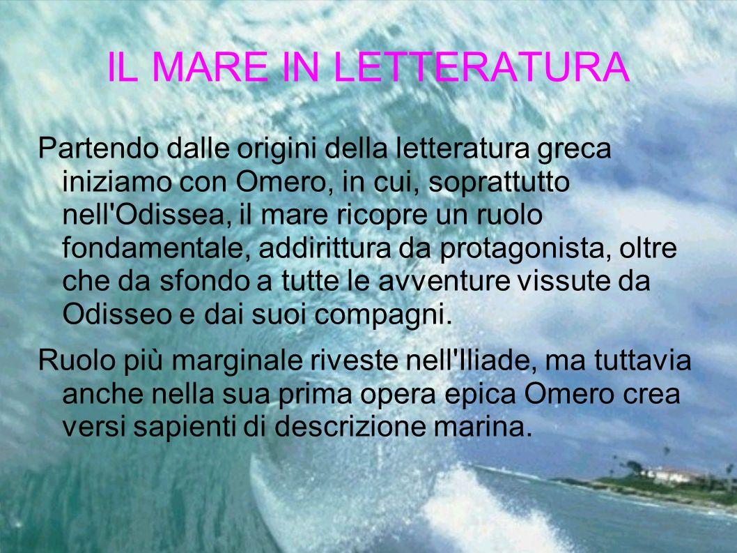IL MARE IN LETTERATURA Partendo dalle origini della letteratura greca iniziamo con Omero, in cui, soprattutto nell'Odissea, il mare ricopre un ruolo f