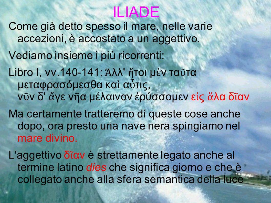 ILIADE Come già detto spesso il mare, nelle varie accezioni, è accostato a un aggettivo. Vediamo insieme i più ricorrenti: Libro I, vv.140-141: λλ' το