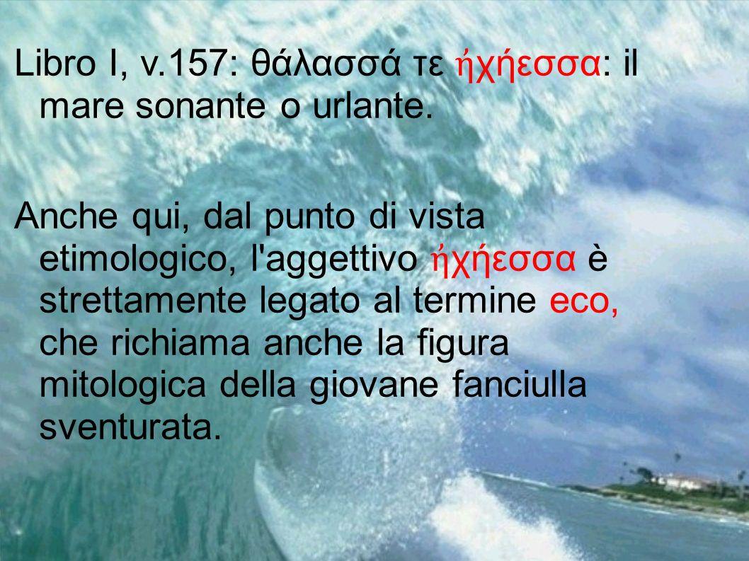 Libro I, v.157: θάλασσά τε χήεσσα: il mare sonante o urlante. Anche qui, dal punto di vista etimologico, l'aggettivo χήεσσα è strettamente legato al t