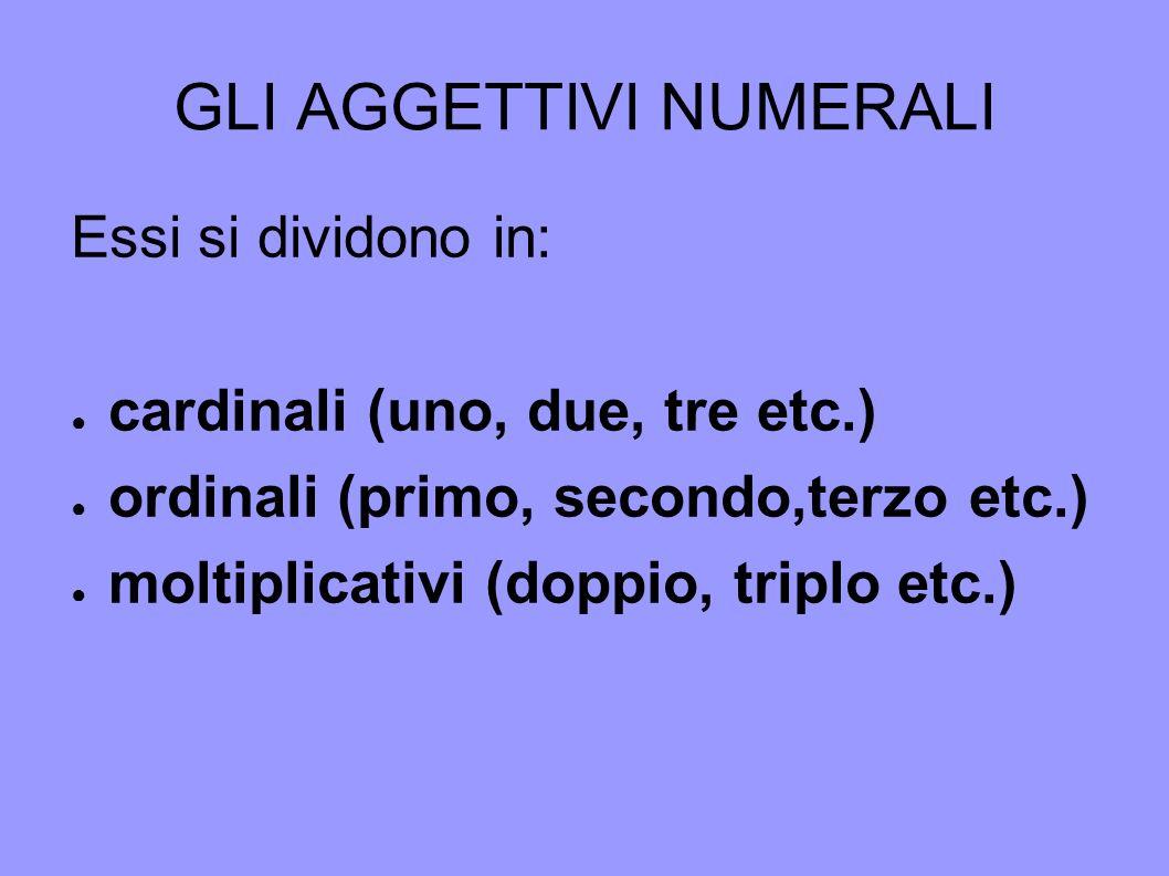 GLI AGGETTIVI NUMERALI Essi si dividono in: cardinali (uno, due, tre etc.) ordinali (primo, secondo,terzo etc.) moltiplicativi (doppio, triplo etc.)