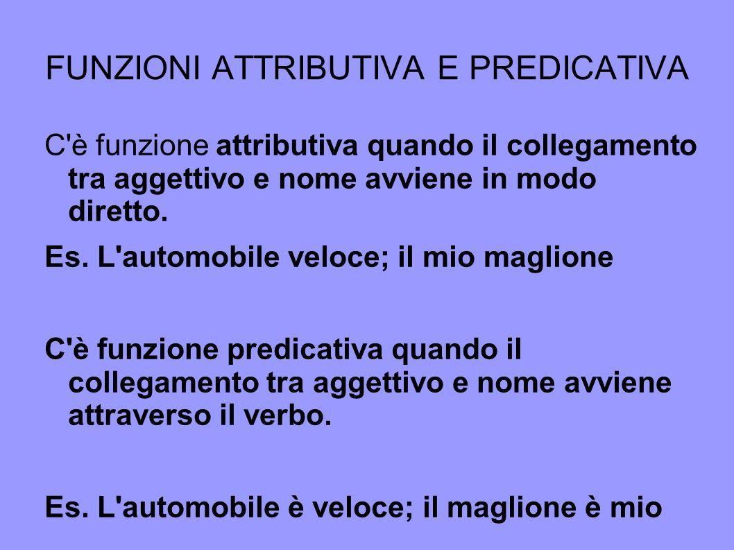 FUNZIONI ATTRIBUTIVA E PREDICATIVA C'è funzione attributiva quando il collegamento tra aggettivo e nome avviene in modo diretto. Es. L'automobile velo