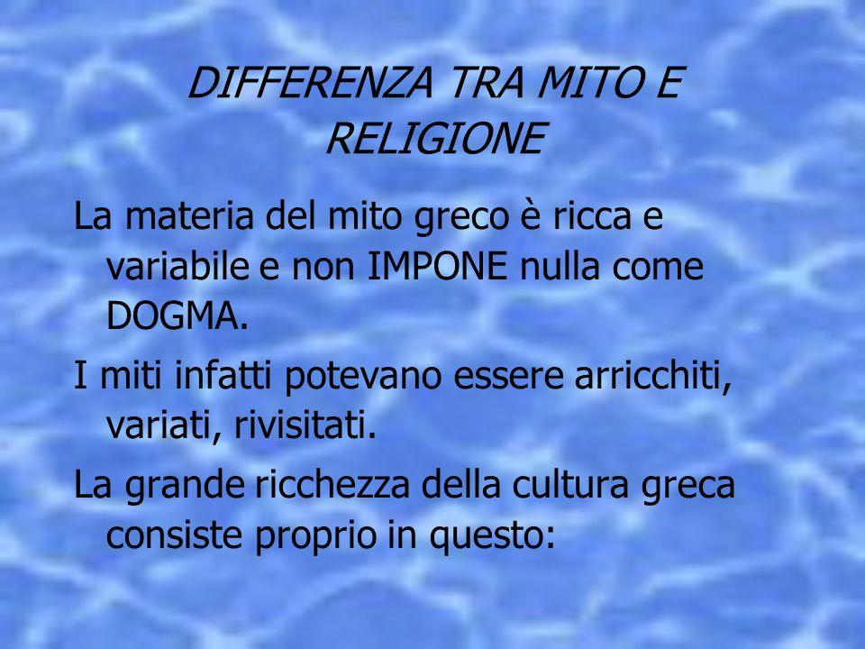 DIFFERENZA TRA MITO E RELIGIONE La materia del mito greco è ricca e variabile e non IMPONE nulla come DOGMA. I miti infatti potevano essere arricchiti