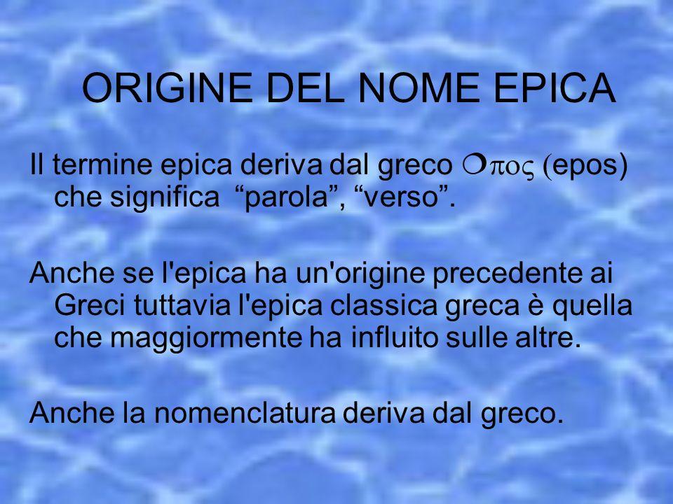 ORIGINE DEL NOME EPICA Il termine epica deriva dal greco epos) che significa parola, verso. Anche se l'epica ha un'origine precedente ai Greci tuttavi
