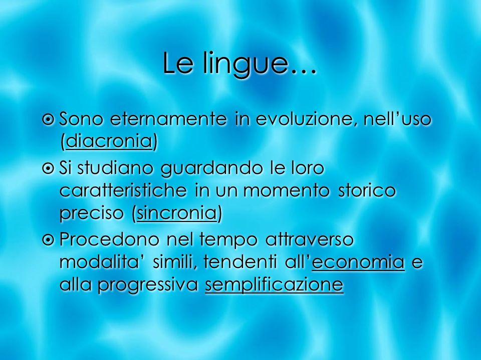Le lingue… Sono eternamente in evoluzione, nelluso (diacronia) Si studiano guardando le loro caratteristiche in un momento storico preciso (sincronia)