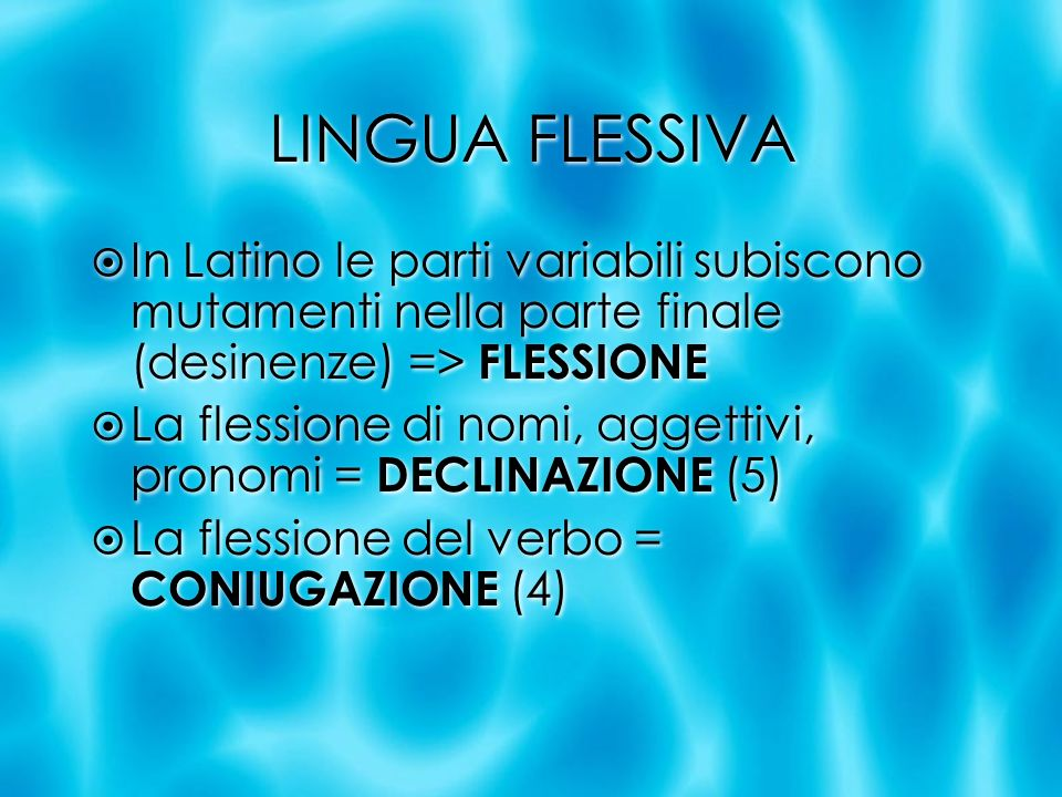 LINGUA FLESSIVA In Latino le parti variabili subiscono mutamenti nella parte finale (desinenze) => FLESSIONE La flessione di nomi, aggettivi, pronomi
