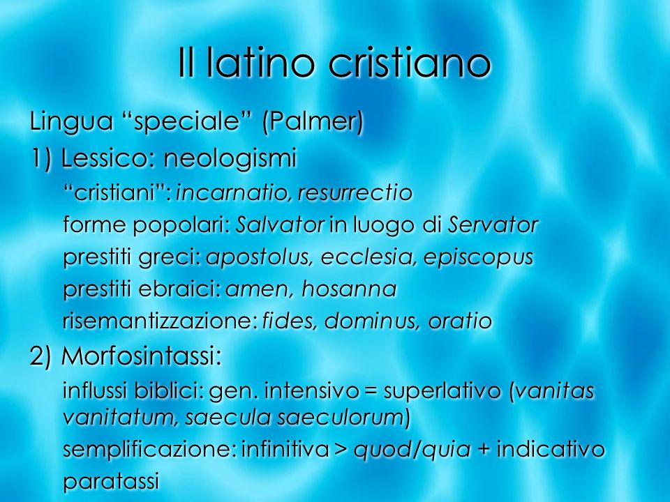 Il latino cristiano Lingua speciale (Palmer) 1) Lessico: neologismi cristiani: incarnatio, resurrectio forme popolari: Salvator in luogo di Servator p