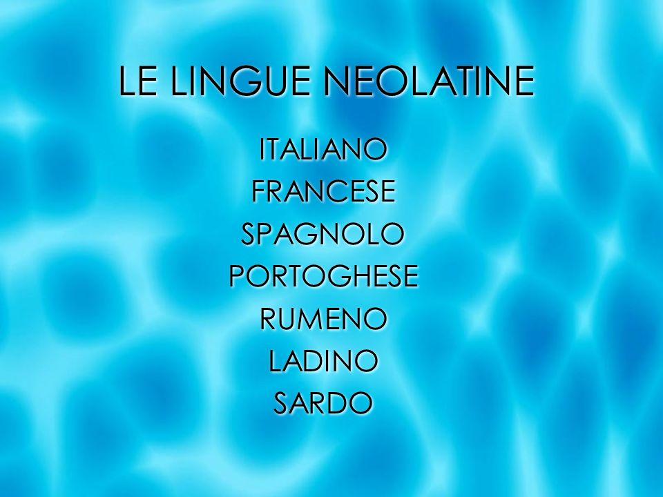 LE LINGUE NEOLATINE ITALIANO FRANCESE SPAGNOLO PORTOGHESE RUMENO LADINO SARDO ITALIANO FRANCESE SPAGNOLO PORTOGHESE RUMENO LADINO SARDO