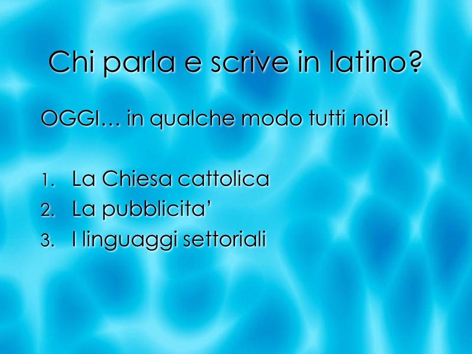 Chi parla e scrive in latino? OGGI… in qualche modo tutti noi! 1. La Chiesa cattolica 2. La pubblicita 3. I linguaggi settoriali OGGI… in qualche modo