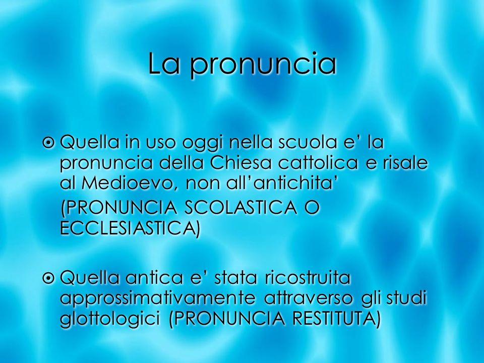La pronuncia Quella in uso oggi nella scuola e la pronuncia della Chiesa cattolica e risale al Medioevo, non allantichita (PRONUNCIA SCOLASTICA O ECCL