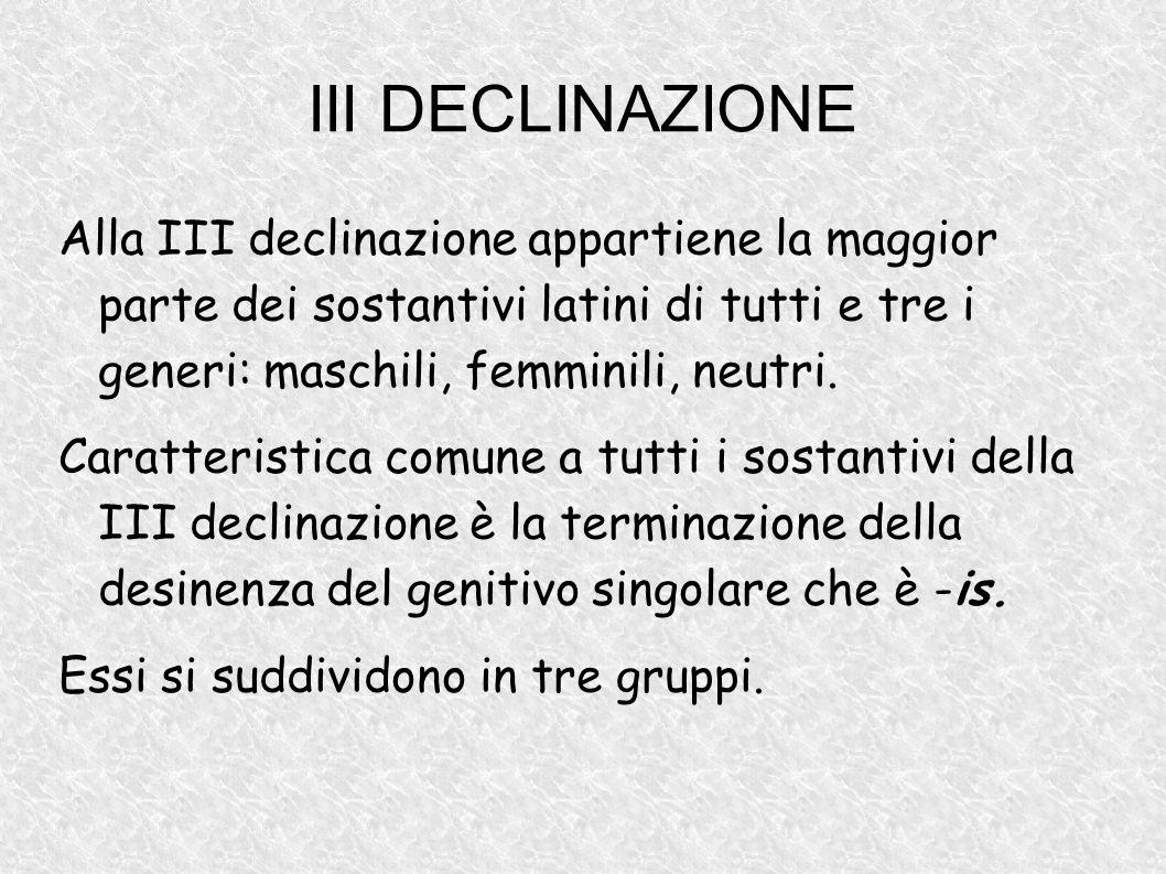 III DECLINAZIONE Alla III declinazione appartiene la maggior parte dei sostantivi latini di tutti e tre i generi: maschili, femminili, neutri. Caratte