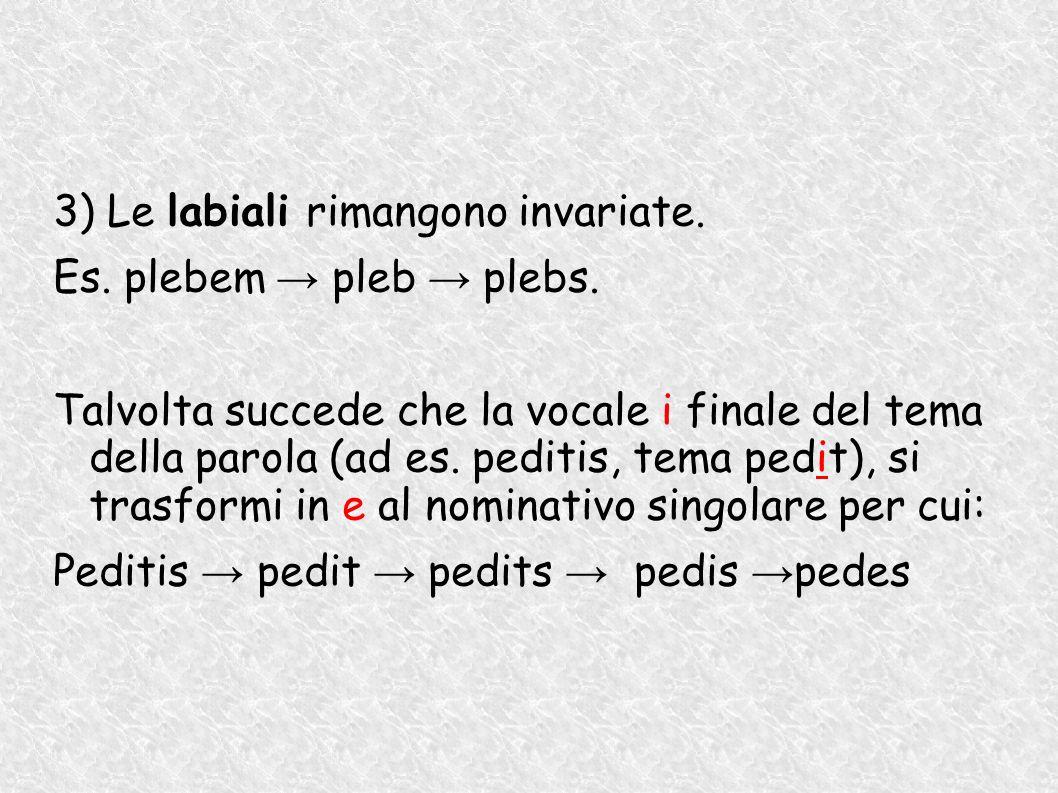 3) Le labiali rimangono invariate. Es. plebem pleb plebs. Talvolta succede che la vocale i finale del tema della parola (ad es. peditis, tema pedit),