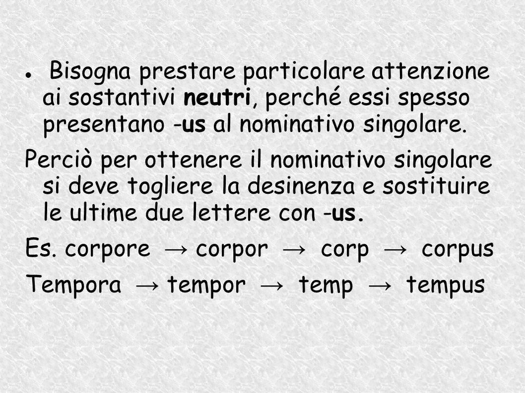 Bisogna prestare particolare attenzione ai sostantivi neutri, perché essi spesso presentano -us al nominativo singolare. Perciò per ottenere il nomina