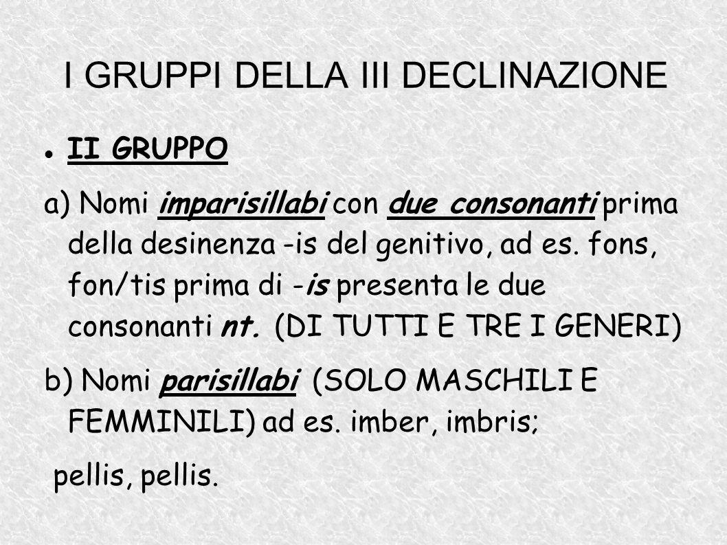 I GRUPPI DELLA III DECLINAZIONE II GRUPPO a) Nomi imparisillabi con due consonanti prima della desinenza -is del genitivo, ad es. fons, fon/tis prima