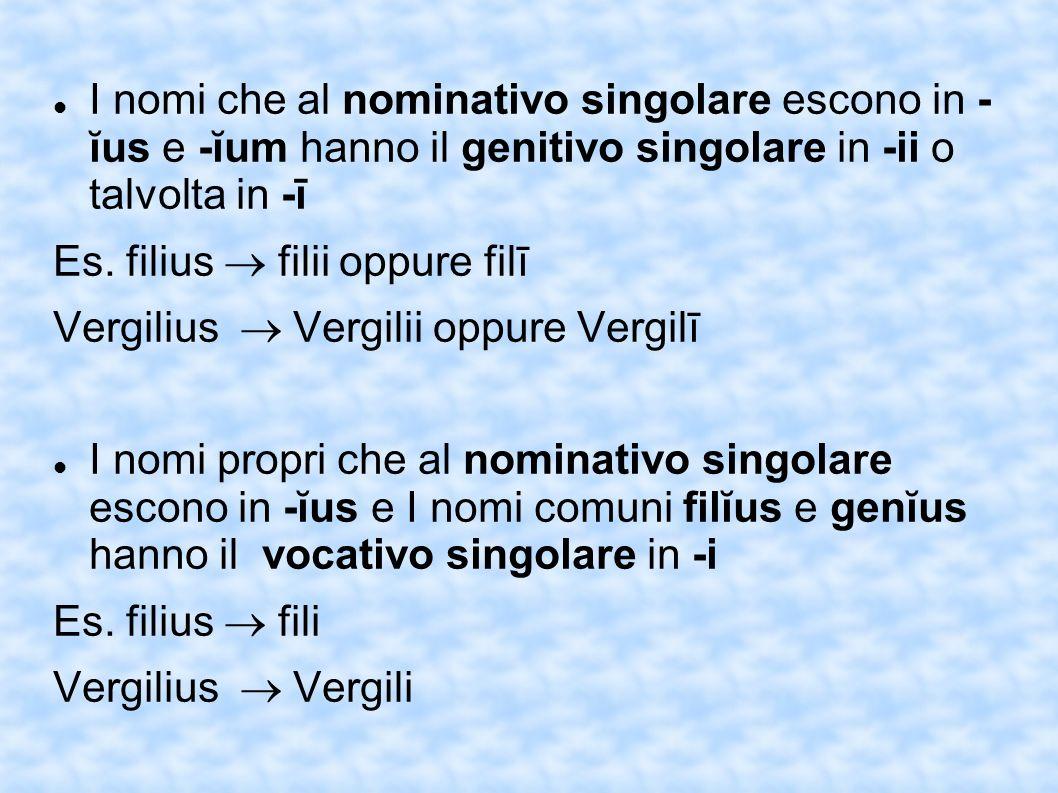 I nomi che al nominativo singolare escono in - ĭus e -ĭum hanno il genitivo singolare in -ii o talvolta in -ī Es. filius filii oppure filī Vergilius V