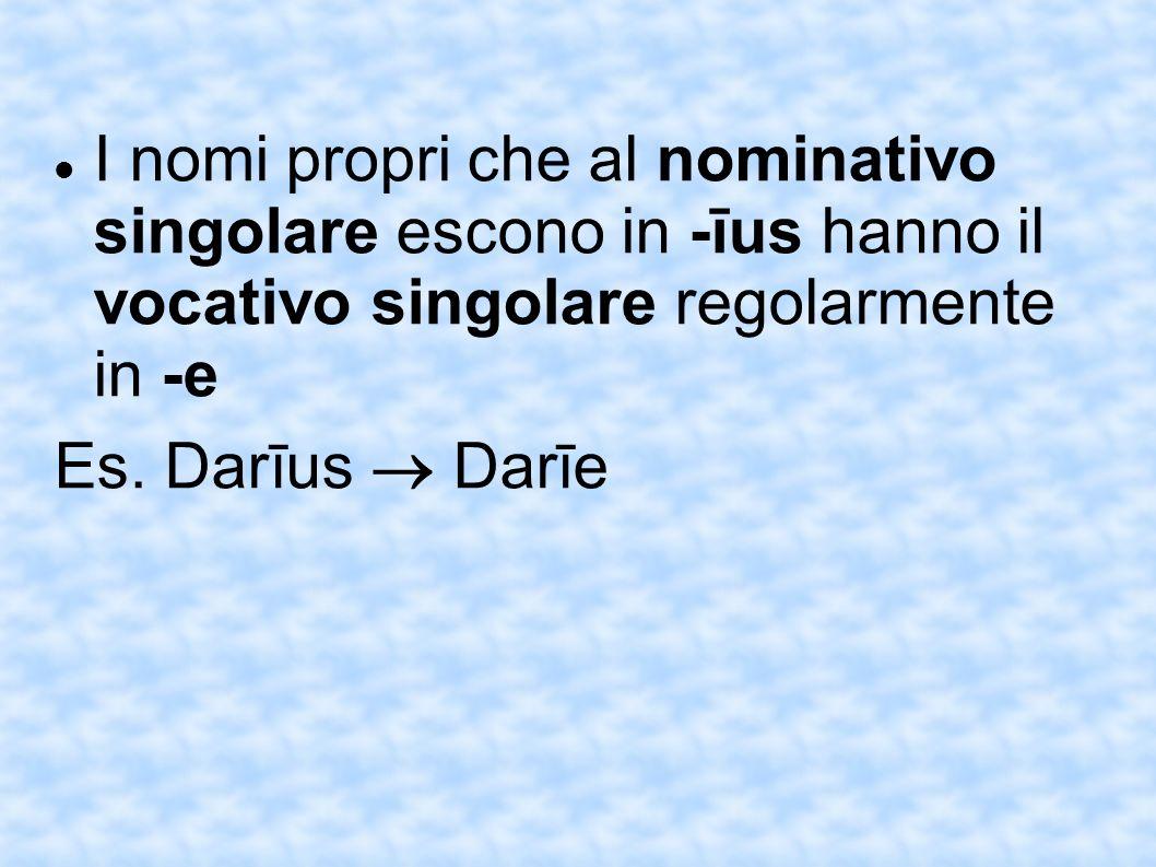I nomi propri che al nominativo singolare escono in -īus hanno il vocativo singolare regolarmente in -e Es. Darīus Darīe