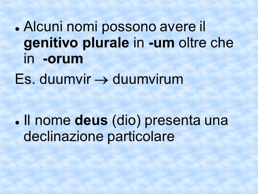 Alcuni nomi possono avere il genitivo plurale in -um oltre che in -orum Es. duumvir duumvirum Il nome deus (dio) presenta una declinazione particolare