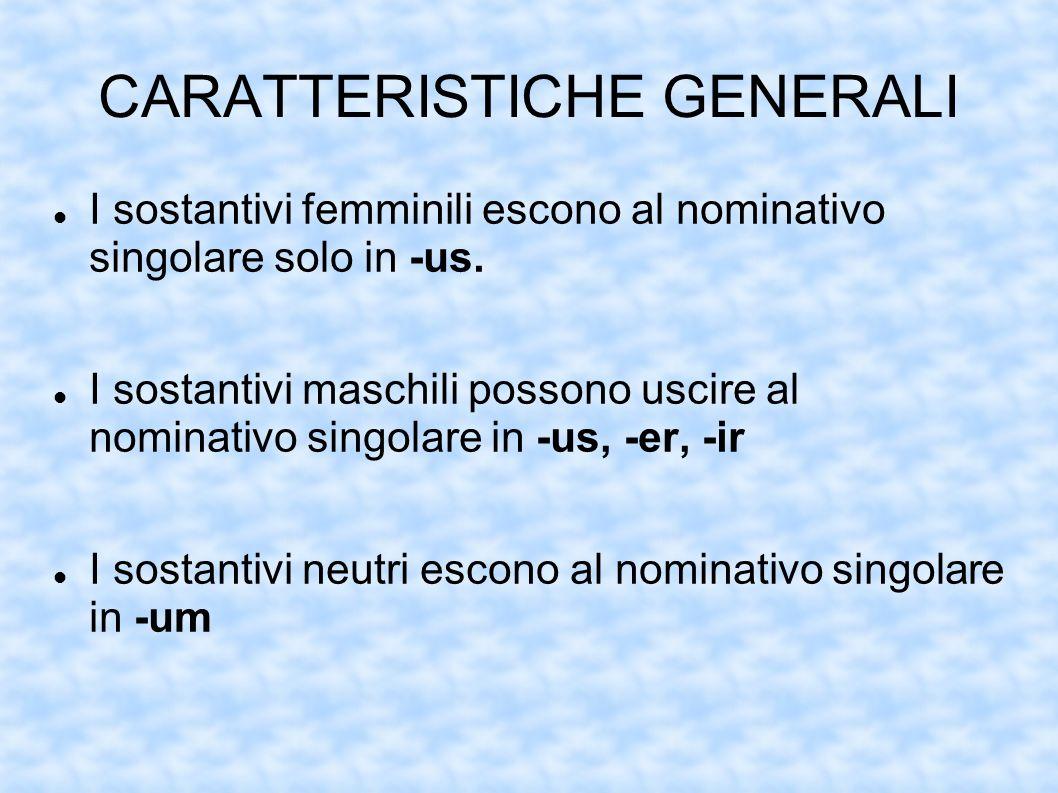 CARATTERISTICHE GENERALI I sostantivi femminili escono al nominativo singolare solo in -us. I sostantivi maschili possono uscire al nominativo singola